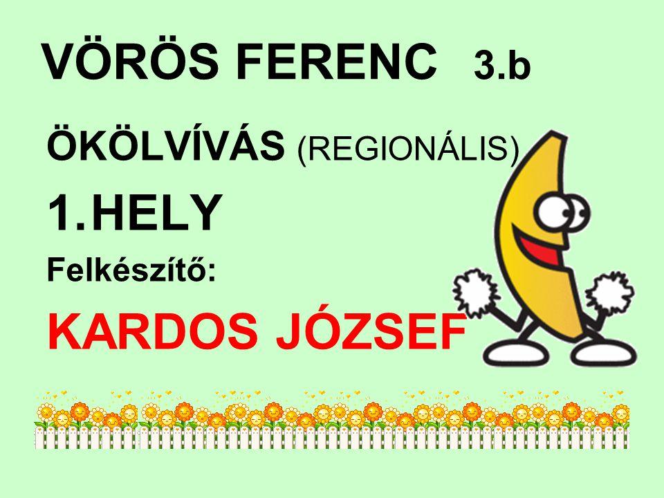 VÖRÖS FERENC 3.b ÖKÖLVÍVÁS (REGIONÁLIS) 1.HELY Felkészítő: KARDOS JÓZSEF