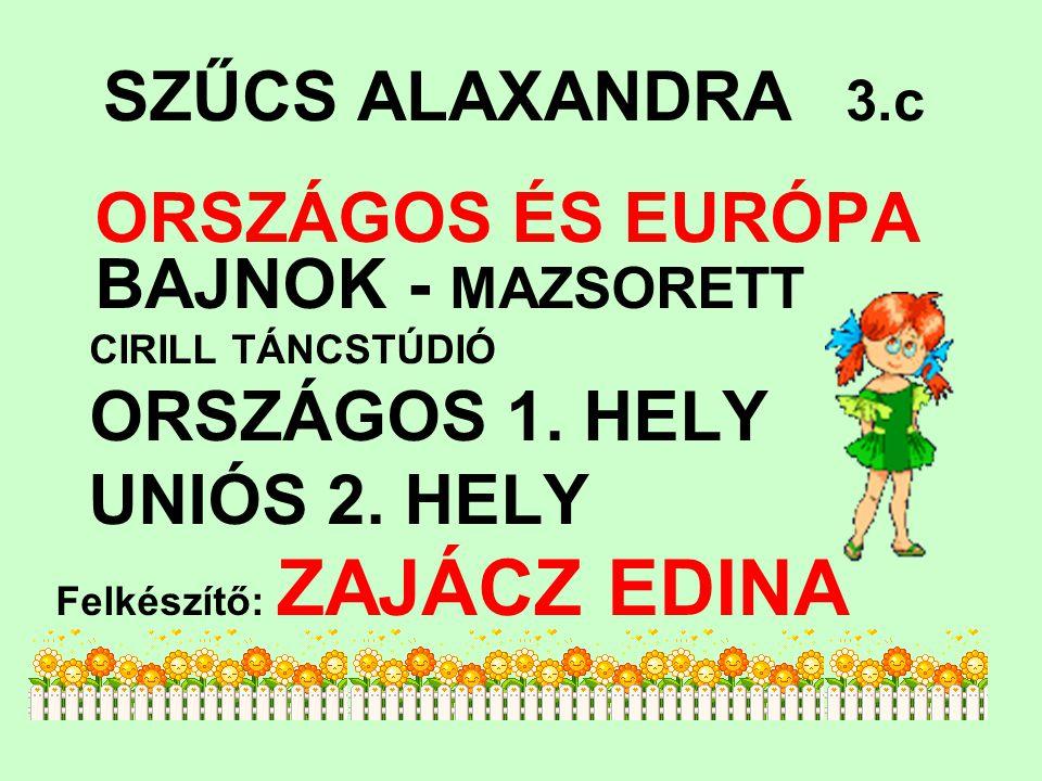 SZŰCS ALAXANDRA 3.c ORSZÁGOS ÉS EURÓPA BAJNOK - MAZSORETT CIRILL TÁNCSTÚDIÓ ORSZÁGOS 1. HELY UNIÓS 2. HELY Felkészítő: ZAJÁCZ EDINA