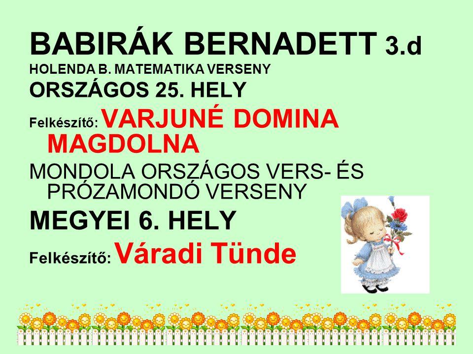 BABIRÁK BERNADETT 3.d HOLENDA B. MATEMATIKA VERSENY ORSZÁGOS 25. HELY Felkészítő: VARJUNÉ DOMINA MAGDOLNA MONDOLA ORSZÁGOS VERS- ÉS PRÓZAMONDÓ VERSENY