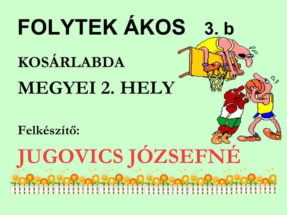 FOLYTEK ÁKOS 3. b KOSÁRLABDA MEGYEI 2. HELY Felkészítő: JUGOVICS JÓZSEFNÉ