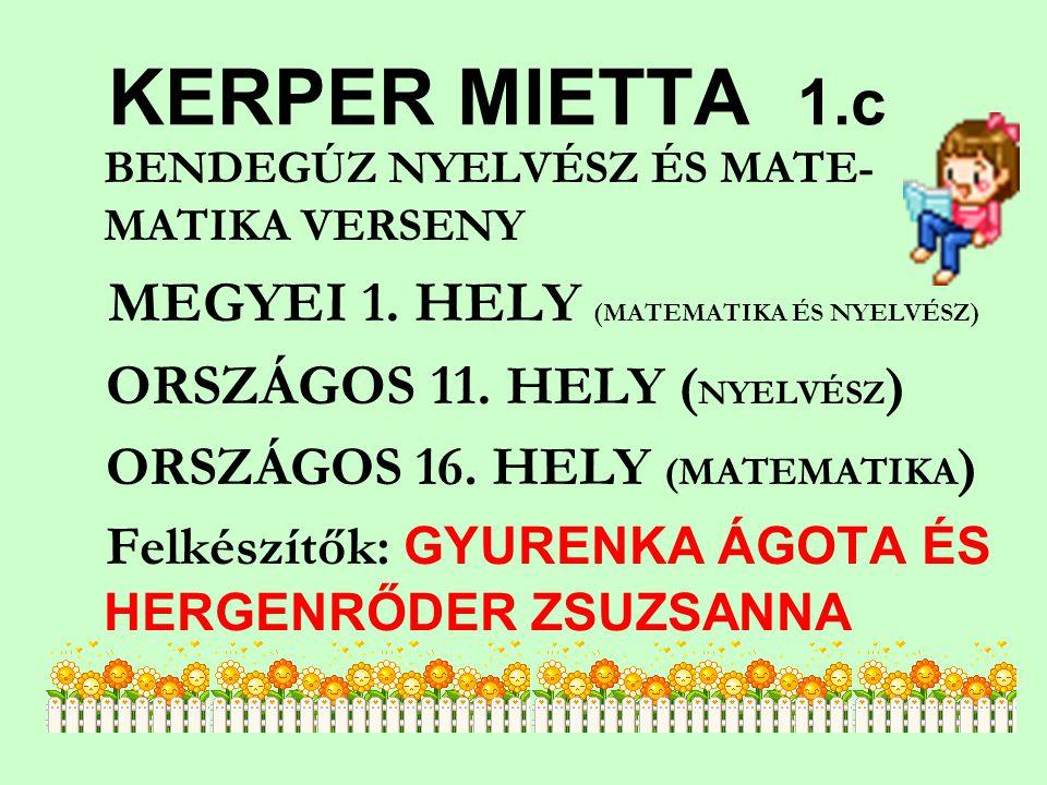 KERPER MIETTA 1.c BENDEGÚZ NYELVÉSZ ÉS MATE- MATIKA VERSENY MEGYEI 1. HELY (MATEMATIKA ÉS NYELVÉSZ) ORSZÁGOS 11. HELY ( NYELVÉSZ ) ORSZÁGOS 16. HELY (