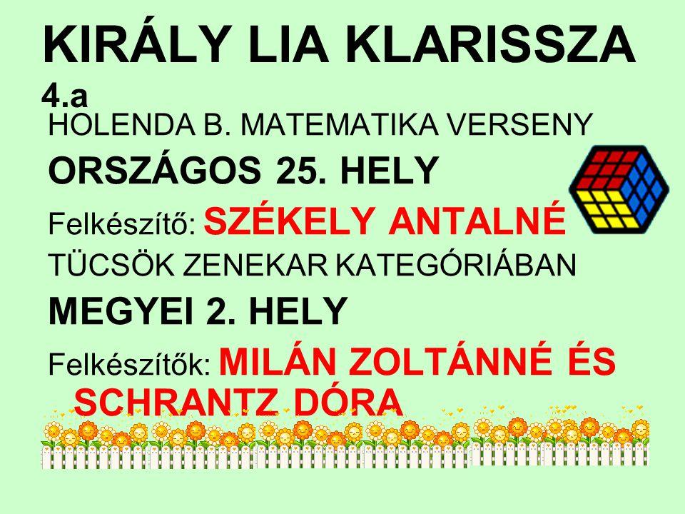 KIRÁLY LIA KLARISSZA 4.a HOLENDA B. MATEMATIKA VERSENY ORSZÁGOS 25. HELY Felkészítő: SZÉKELY ANTALNÉ TÜCSÖK ZENEKAR KATEGÓRIÁBAN MEGYEI 2. HELY Felkés
