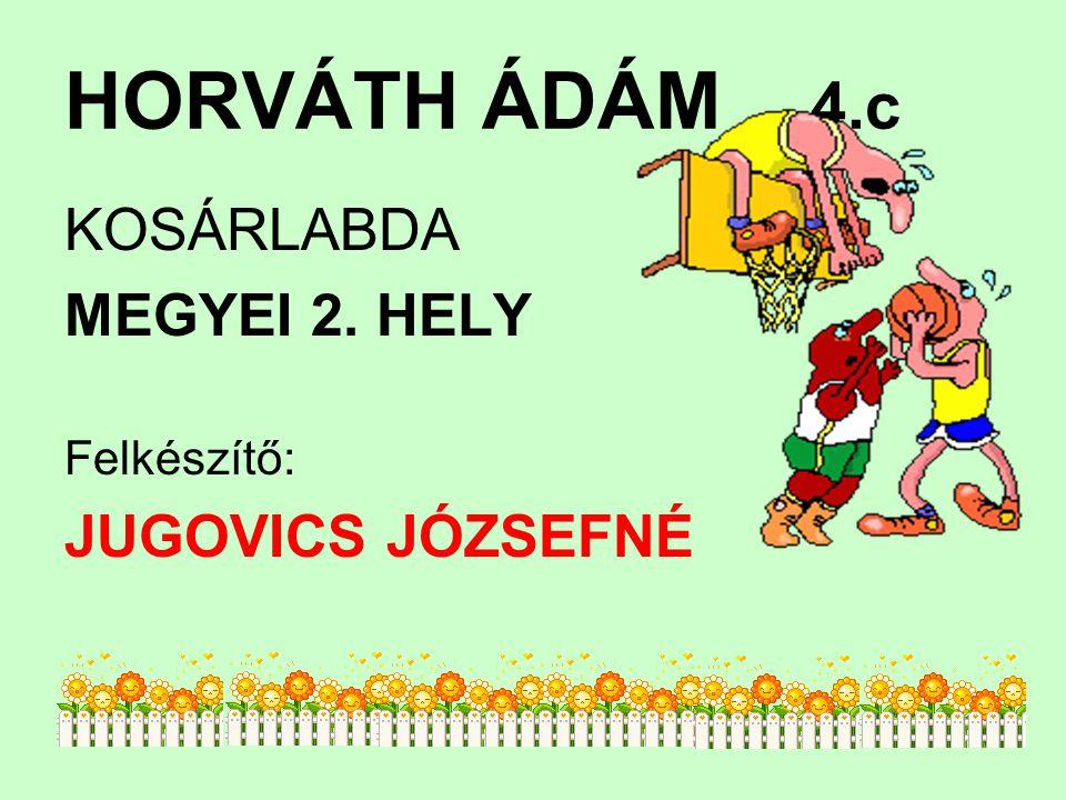 HORVÁTH ÁDÁM 4.c KOSÁRLABDA MEGYEI 2. HELY Felkészítő: JUGOVICS JÓZSEFNÉ