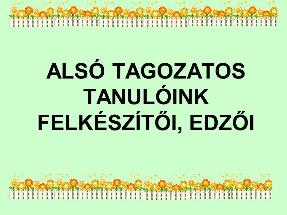 ALSÓ TAGOZATOS TANULÓINK FELKÉSZÍTŐI, EDZŐI