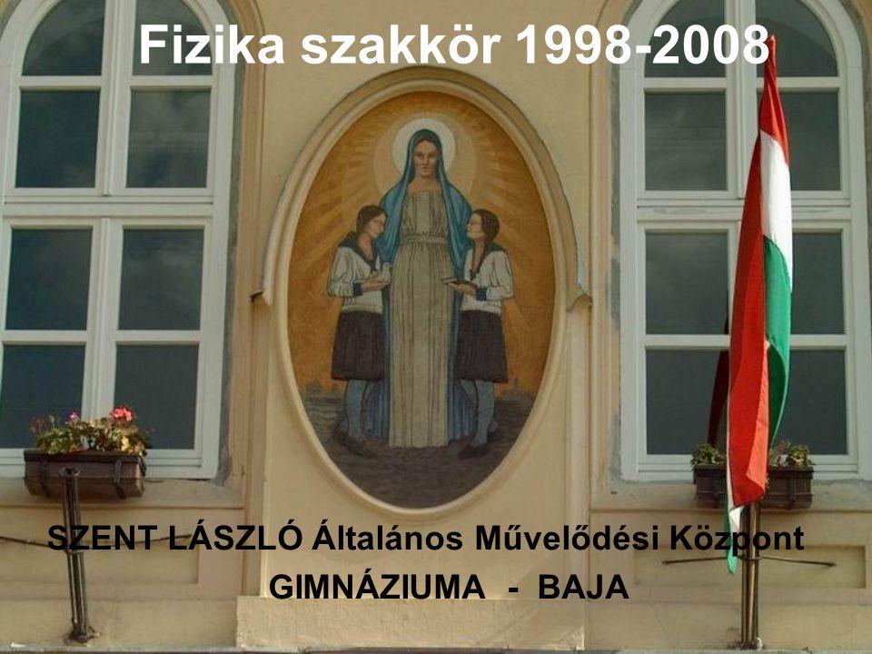 Fizika szakkör 1998-2008 SZENT LÁSZLÓ Általános Művelődési Központ GIMNÁZIUMA - BAJA