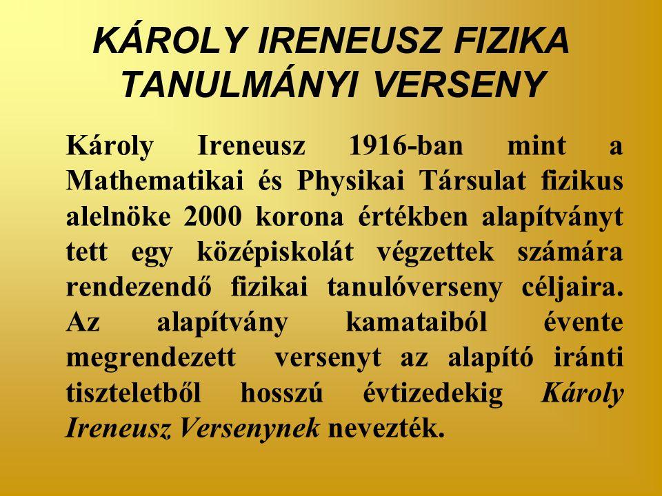 KÁROLY IRENEUSZ FIZIKA TANULMÁNYI VERSENY Károly Ireneusz 1916-ban mint a Mathematikai és Physikai Társulat fizikus alelnöke 2000 korona értékben alapítványt tett egy középiskolát végzettek számára rendezendő fizikai tanulóverseny céljaira.