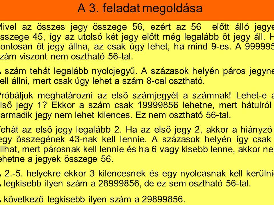 A 3. feladat megoldása Mivel az összes jegy összege 56, ezért az 56 előtt álló jegyek összege 45, így az utolsó két jegy előtt még legalább öt jegy ál