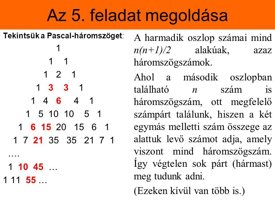 Az 5. feladat megoldása Tekintsük a Pascal-háromszöget: 1 1 1 1 2 1 1 3 3 1 1 4 6 4 1 1 5 10 10 5 1 1 6 15 20 15 6 1 1 7 21 35 35 21 7 1 …. 1 10 45 …