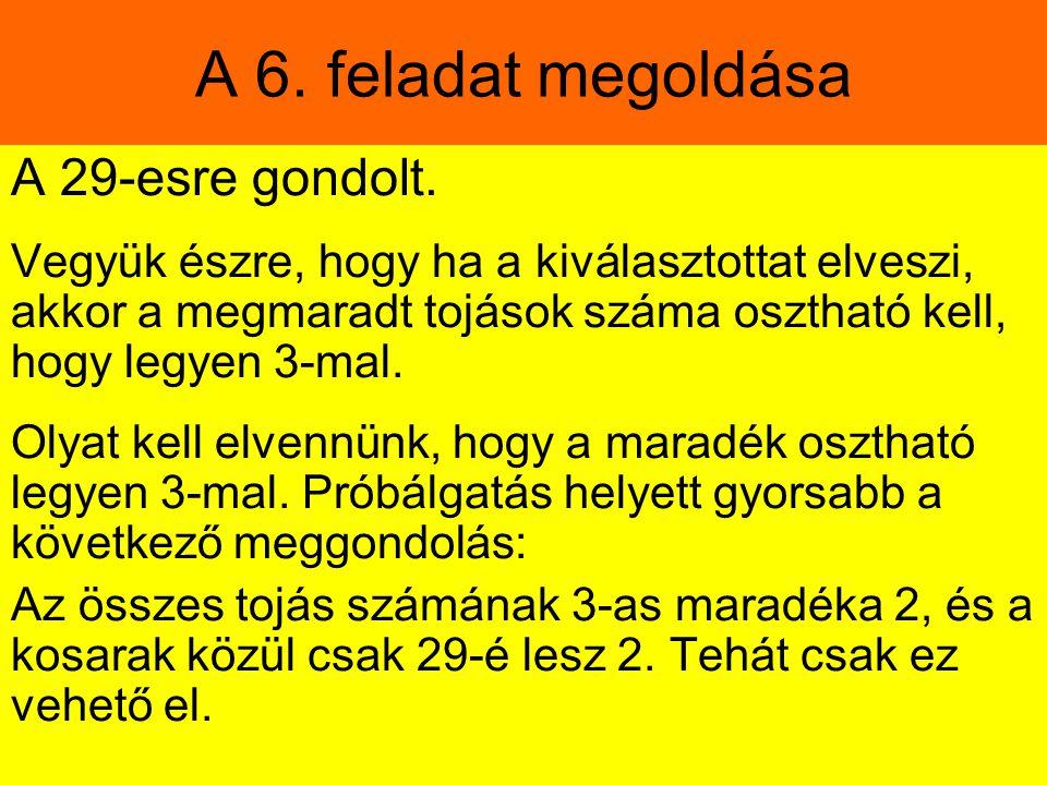 A 6. feladat megoldása A 29-esre gondolt. Vegyük észre, hogy ha a kiválasztottat elveszi, akkor a megmaradt tojások száma osztható kell, hogy legyen 3
