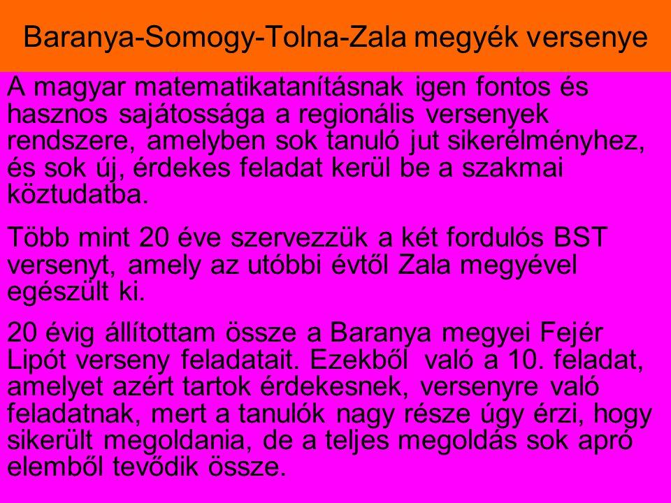 Baranya-Somogy-Tolna-Zala megyék versenye A magyar matematikatanításnak igen fontos és hasznos sajátossága a regionális versenyek rendszere, amelyben sok tanuló jut sikerélményhez, és sok új, érdekes feladat kerül be a szakmai köztudatba.
