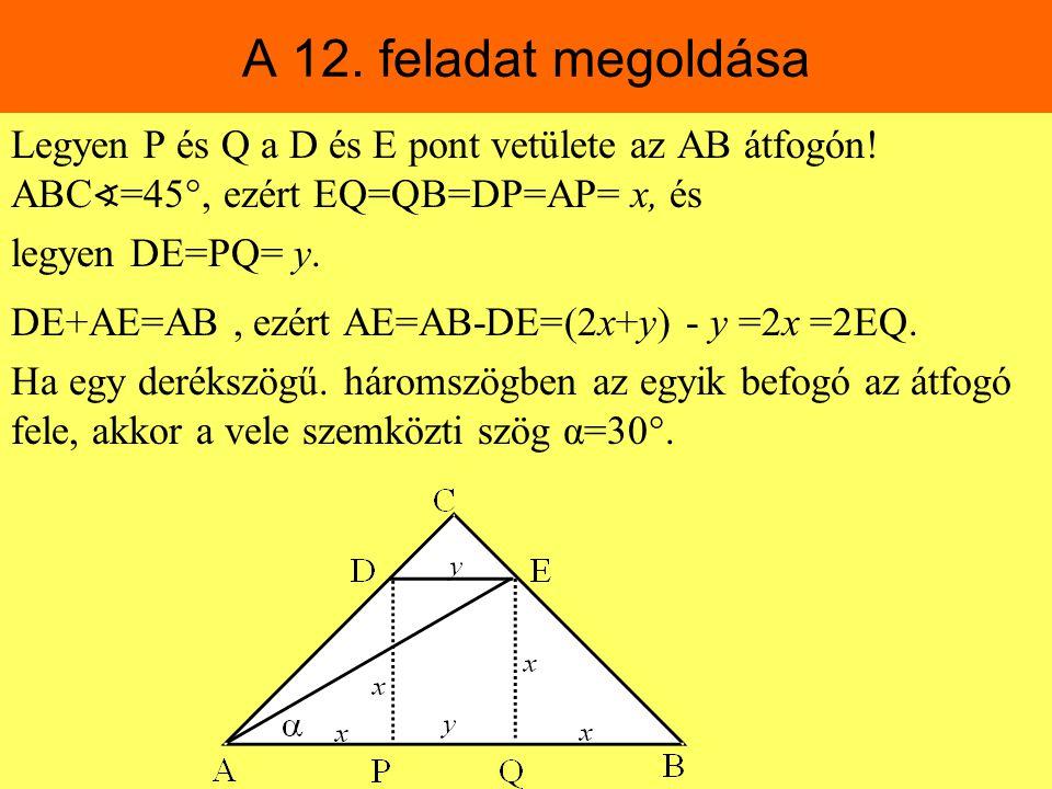 A 12. feladat megoldása Legyen P és Q a D és E pont vetülete az AB átfogón! ABC ∢ =45 , ezért EQ=QB=DP=AP= x, és legyen DE=PQ= y. DE+AE=AB, ezért AE=