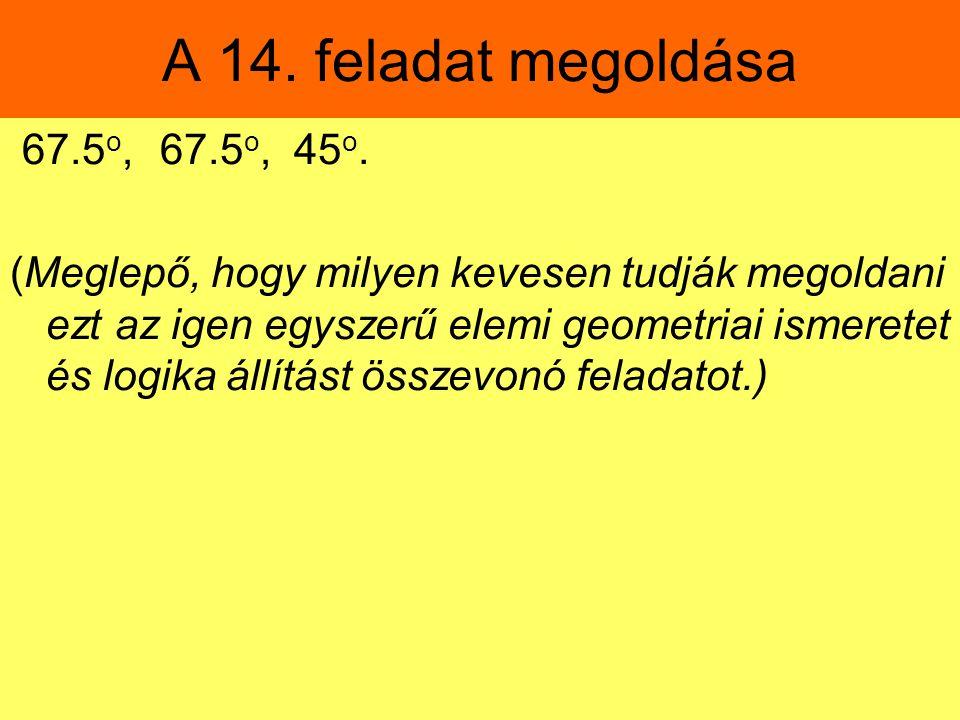 A 14. feladat megoldása 67.5 o, 67.5 o, 45 o. (Meglepő, hogy milyen kevesen tudják megoldani ezt az igen egyszerű elemi geometriai ismeretet és logika