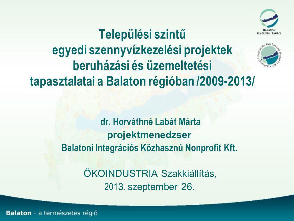 Települési szintű egyedi szennyvízkezelési projektek beruházási és üzemeltetési tapasztalatai a Balaton régióban /2009-2013/ dr. Horváthné Labát Márta