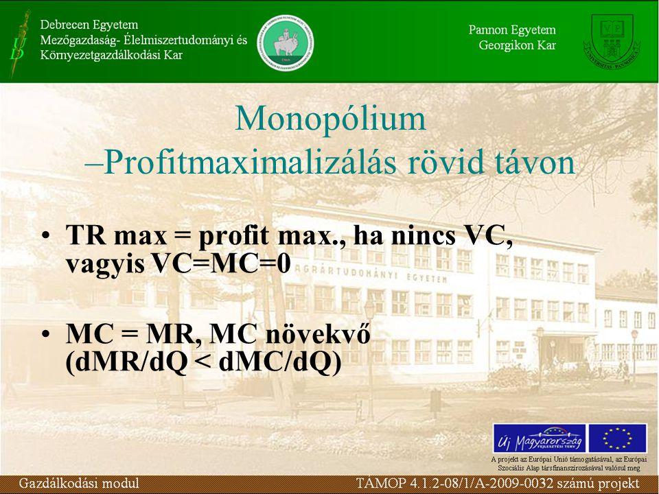 TR max = profit max., ha nincs VC, vagyis VC=MC=0 MC = MR, MC növekvő (dMR/dQ < dMC/dQ) Monopólium –Profitmaximalizálás rövid távon