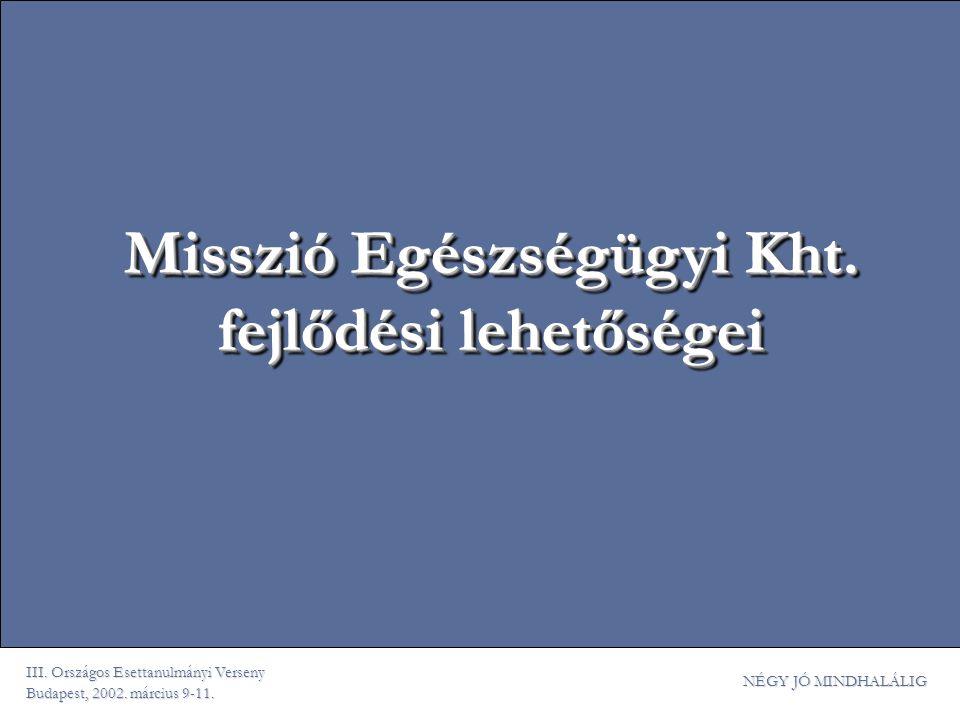 III. Országos Esettanulmányi Verseny Budapest, 2002. március 9-11. NÉGY JÓ MINDHALÁLIG Misszió Egészségügyi Kht. fejlődési lehetőségei