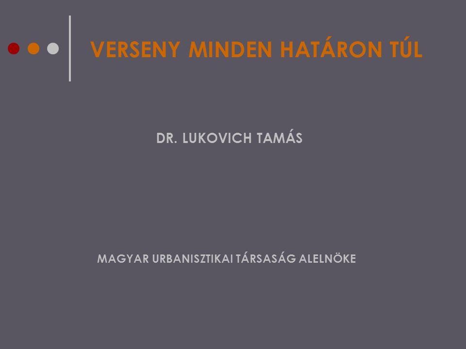 VERSENY MINDEN HATÁRON TÚL DR. LUKOVICH TAMÁS MAGYAR URBANISZTIKAI TÁRSASÁG ALELNÖKE