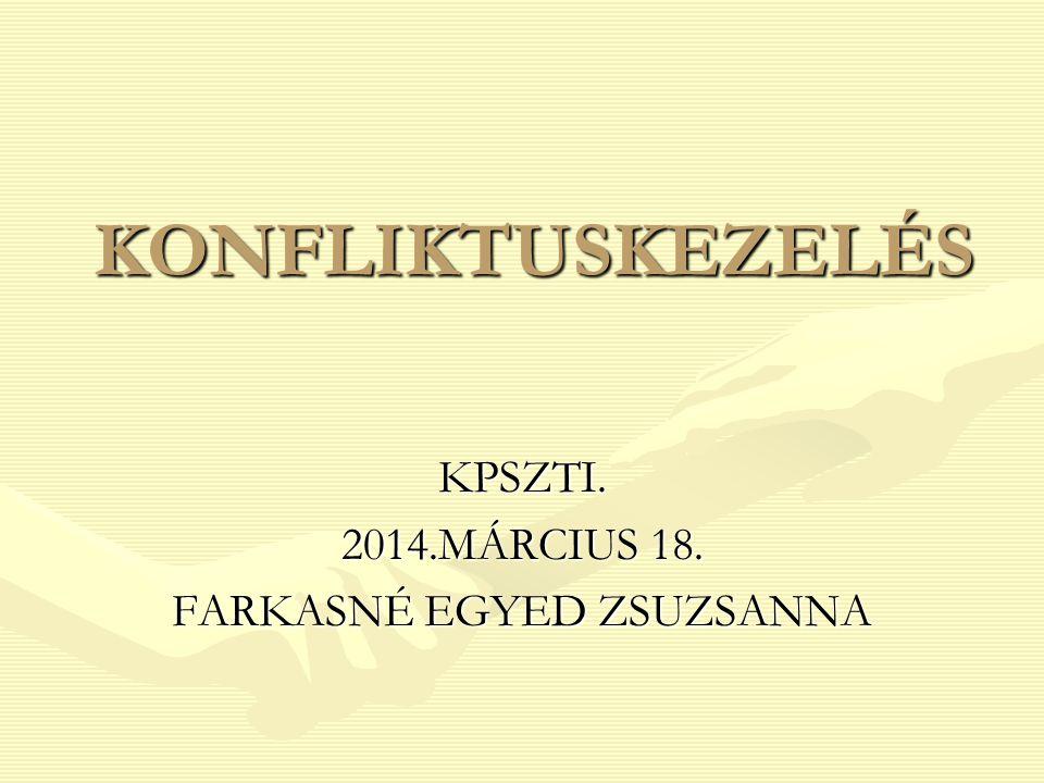 KONFLIKTUSKEZELÉS KPSZTI. 2014.MÁRCIUS 18. FARKASNÉ EGYED ZSUZSANNA