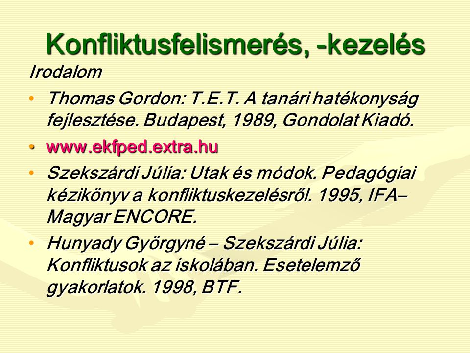 Konfliktusfelismerés, -kezelés Irodalom Thomas Gordon: T.E.T. A tanári hatékonyság fejlesztése. Budapest, 1989, Gondolat Kiadó.Thomas Gordon: T.E.T. A