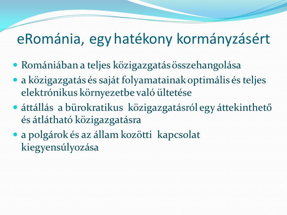 eRománia, egy hatékony kormányzásért Romániában a teljes közigazgatás összehangolása a közigazgatás és saját folyamatainak optimális és teljes elektrónikus környezetbe való ültetése áttállás a bürokratikus közigazgatásról egy áttekinthető és átlátható közigazgatásra a polgárok és az állam kozötti kapcsolat kiegyensúlyozása