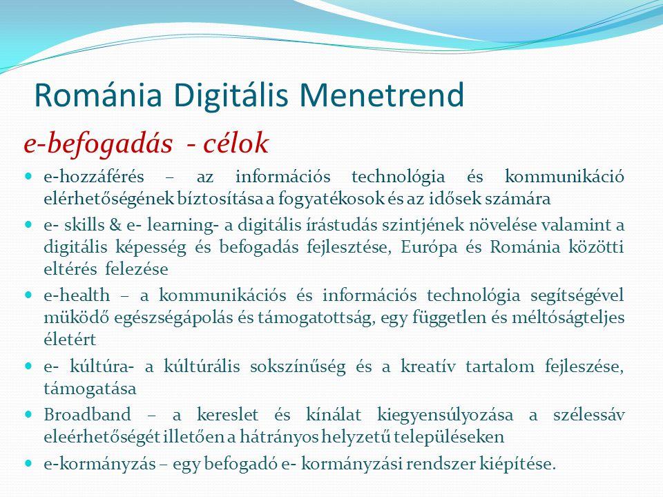 Románia Digitális Menetrend e-befogadás - célok e-hozzáférés – az információs technológia és kommunikáció elérhetőségének bíztosítása a fogyatékosok és az idősek számára e- skills & e- learning- a digitális írástudás szintjének növelése valamint a digitális képesség és befogadás fejlesztése, Európa és Románia közötti eltérés felezése e-health – a kommunikációs és információs technológia segítségével müködő egészségápolás és támogatottság, egy független és méltóságteljes életért e- kúltúra- a kúltúrális sokszínűség és a kreatív tartalom fejleszése, támogatása Broadband – a kereslet és kínálat kiegyensúlyozása a szélessáv eleérhetőségét illetően a hátrányos helyzetű településeken e-kormányzás – egy befogadó e- kormányzási rendszer kiépítése.
