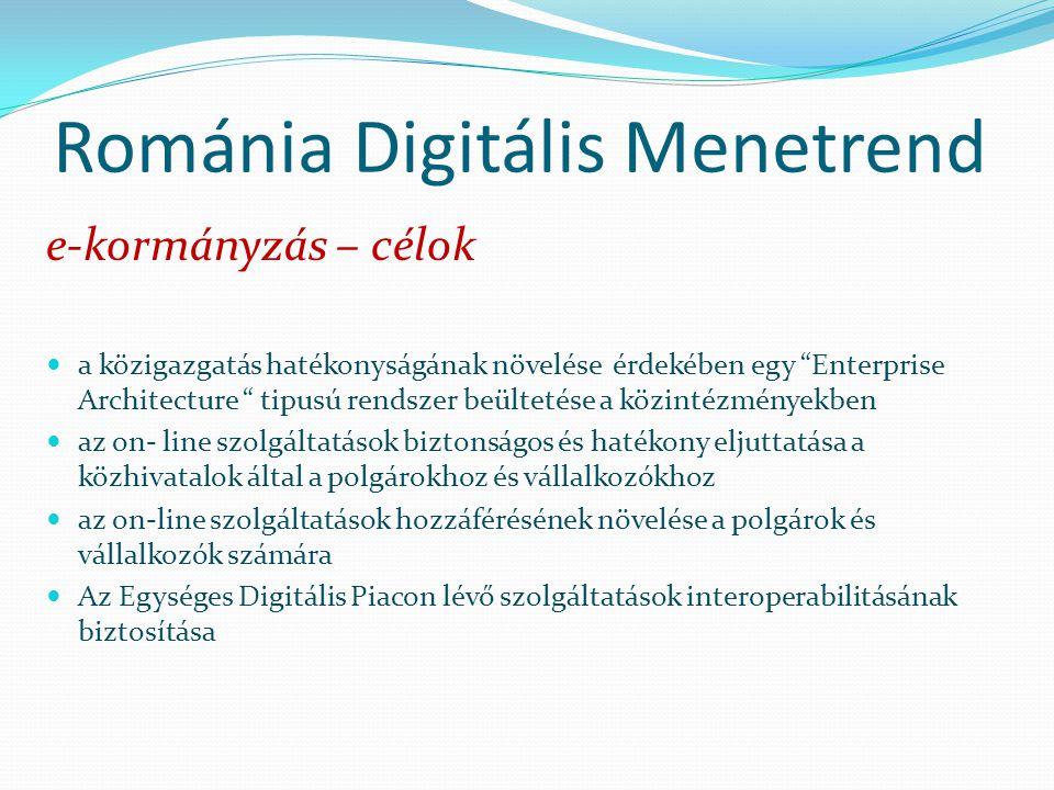 Románia Digitális Menetrend e-kormányzás – célok a közigazgatás hatékonyságának növelése érdekében egy Enterprise Architecture tipusú rendszer beültetése a közintézményekben az on- line szolgáltatások biztonságos és hatékony eljuttatása a közhivatalok által a polgárokhoz és vállalkozókhoz az on-line szolgáltatások hozzáférésének növelése a polgárok és vállalkozók számára Az Egységes Digitális Piacon lévő szolgáltatások interoperabilitásának biztosítása