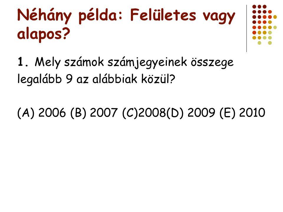 Néhány példa: Felületes vagy alapos? 1. Mely számok számjegyeinek összege legalább 9 az alábbiak közül? (A) 2006 (B) 2007 (C)2008(D) 2009 (E) 2010