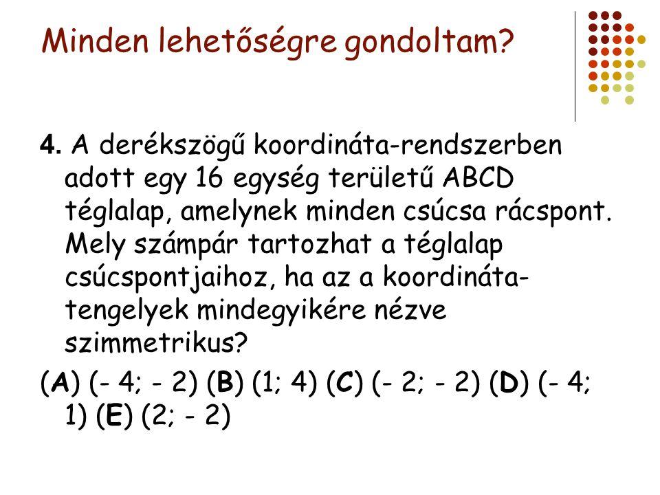 Minden lehetőségre gondoltam? 4. A derékszögű koordináta-rendszerben adott egy 16 egység területű ABCD téglalap, amelynek minden csúcsa rácspont. Mely
