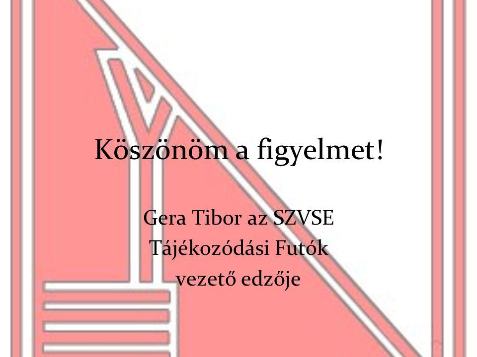 Köszönöm a figyelmet! Gera Tibor az SZVSE Tájékozódási Futók vezető edzője