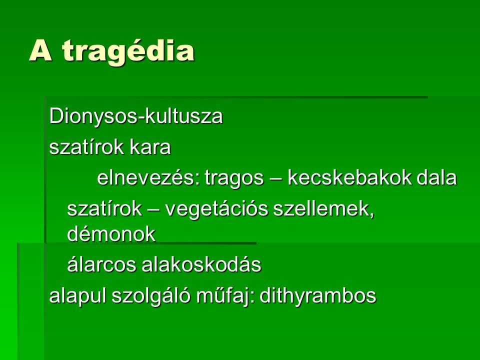 A tragédia Dionysos-kultusza szatírok kara elnevezés: tragos – kecskebakok dala szatírok – vegetációs szellemek, démonok álarcos alakoskodás alapul szolgáló műfaj: dithyrambos