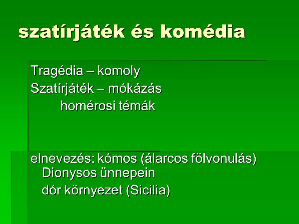 szatírjáték és komédia Tragédia – komoly Szatírjáték – mókázás homérosi témák elnevezés: kómos (álarcos fölvonulás) Dionysos ünnepein dór környezet (Sicilia)