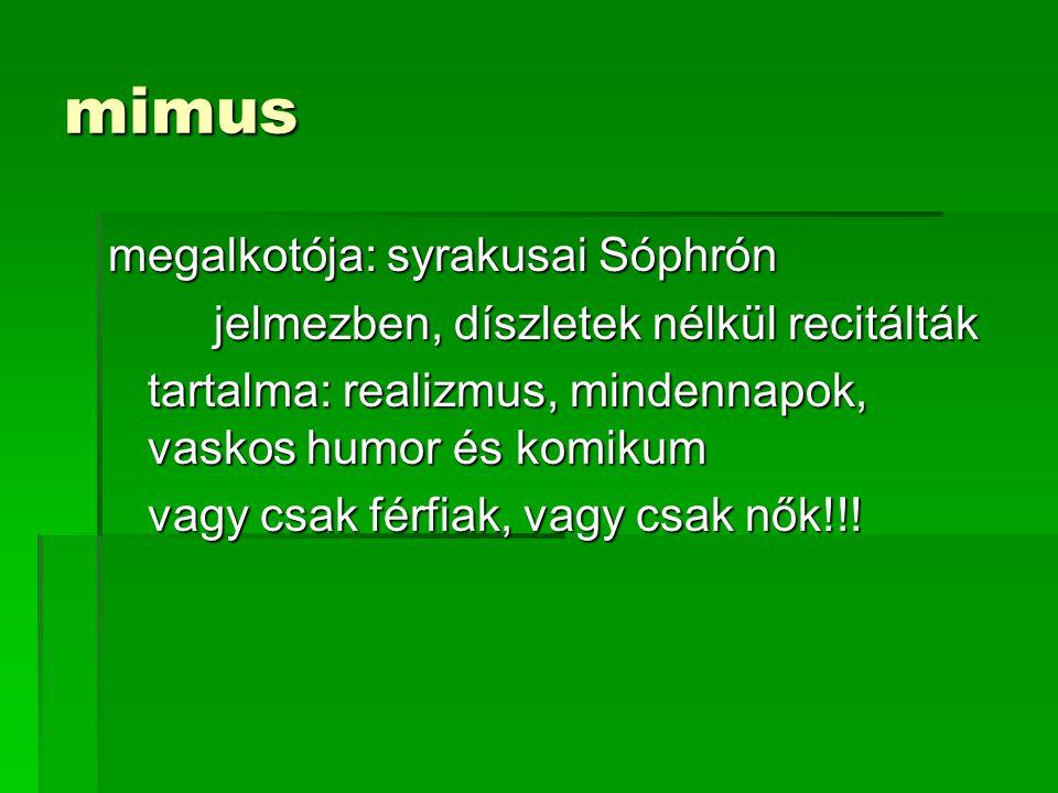 mimus megalkotója: syrakusai Sóphrón jelmezben, díszletek nélkül recitálták tartalma: realizmus, mindennapok, vaskos humor és komikum vagy csak férfiak, vagy csak nők!!!