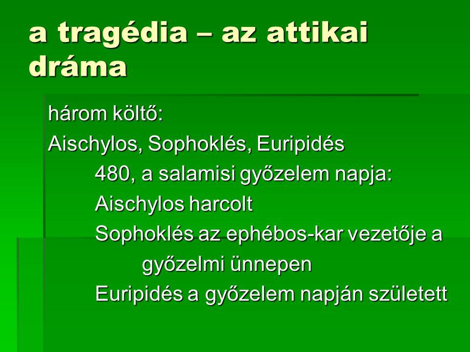 a tragédia – az attikai dráma három költő: Aischylos, Sophoklés, Euripidés 480, a salamisi győzelem napja: Aischylos harcolt Sophoklés az ephébos-kar vezetője a győzelmi ünnepen Euripidés a győzelem napján született