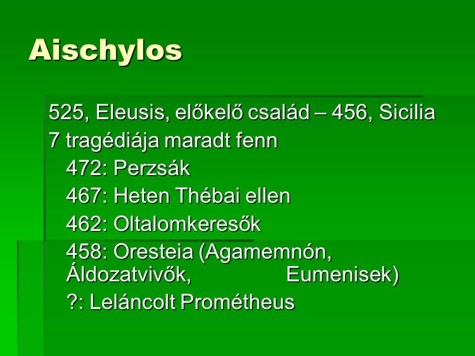 Aischylos 525, Eleusis, előkelő család – 456, Sicilia 7 tragédiája maradt fenn 472: Perzsák 467: Heten Thébai ellen 462: Oltalomkeresők 458: Oresteia (Agamemnón, Áldozatvivők, Eumenisek) ?: Leláncolt Prométheus