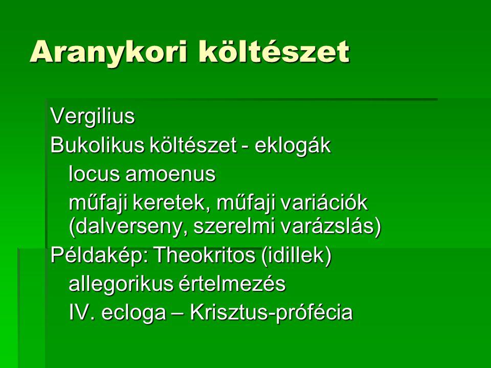 Aranykori költészet Vergilius Bukolikus költészet - eklogák locus amoenus műfaji keretek, műfaji variációk (dalverseny, szerelmi varázslás) Példakép: Theokritos (idillek) allegorikus értelmezés IV.