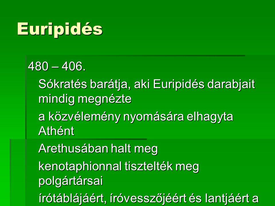 Euripidés 480 – 406. Sókratés barátja, aki Euripidés darabjait mindig megnézte a közvélemény nyomására elhagyta Athént Arethusában halt meg kenotaphio