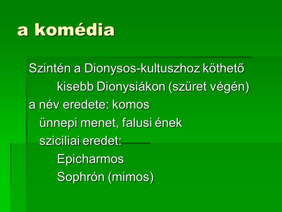 a komédia Szintén a Dionysos-kultuszhoz köthető kisebb Dionysiákon (szüret végén) a név eredete: komos ünnepi menet, falusi ének sziciliai eredet: Epicharmos Sophrón (mimos)