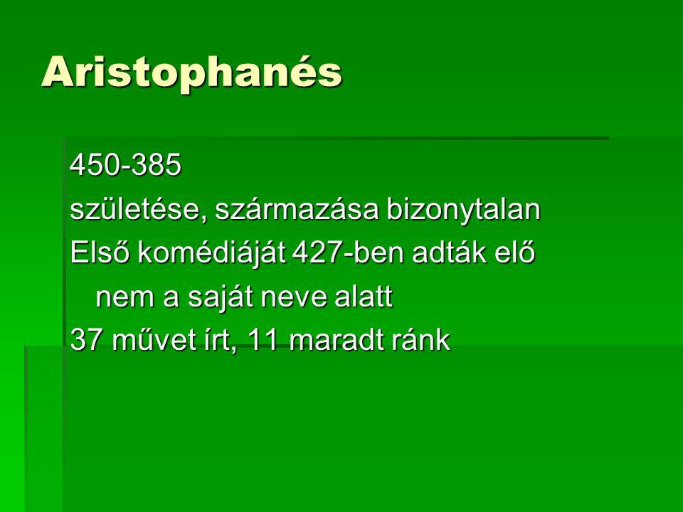Aristophanés 450-385 születése, származása bizonytalan Első komédiáját 427-ben adták elő nem a saját neve alatt 37 művet írt, 11 maradt ránk