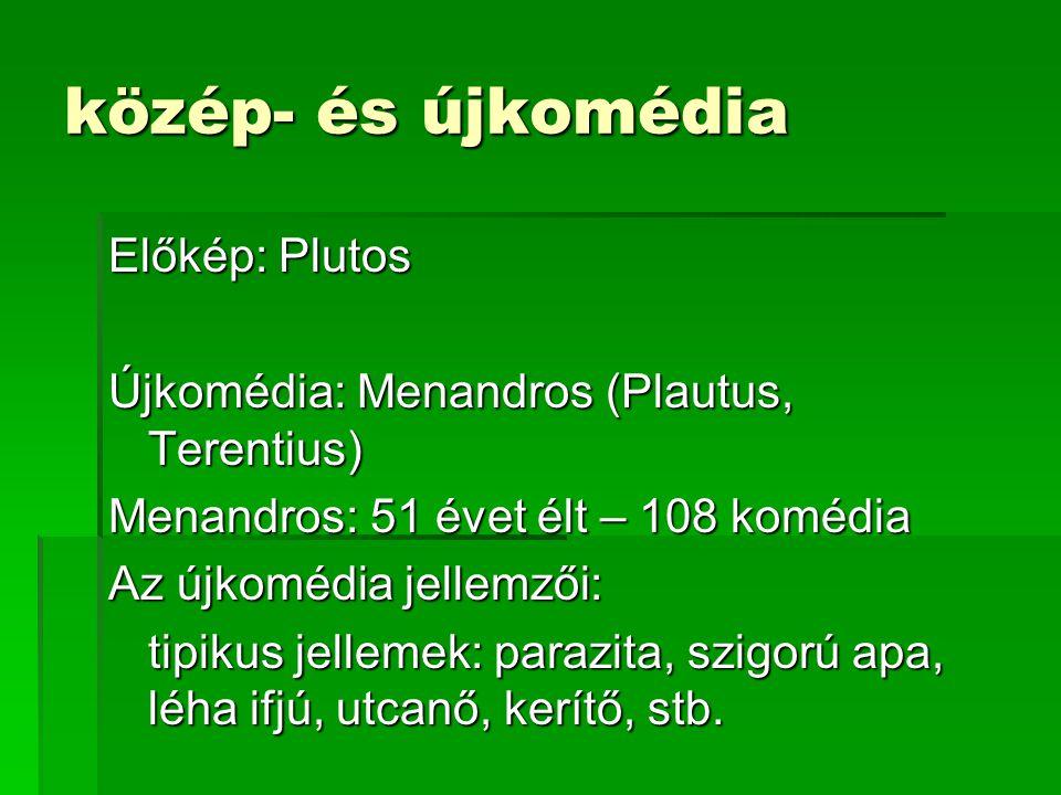 közép- és újkomédia Előkép: Plutos Újkomédia: Menandros (Plautus, Terentius) Menandros: 51 évet élt – 108 komédia Az újkomédia jellemzői: tipikus jellemek: parazita, szigorú apa, léha ifjú, utcanő, kerítő, stb.