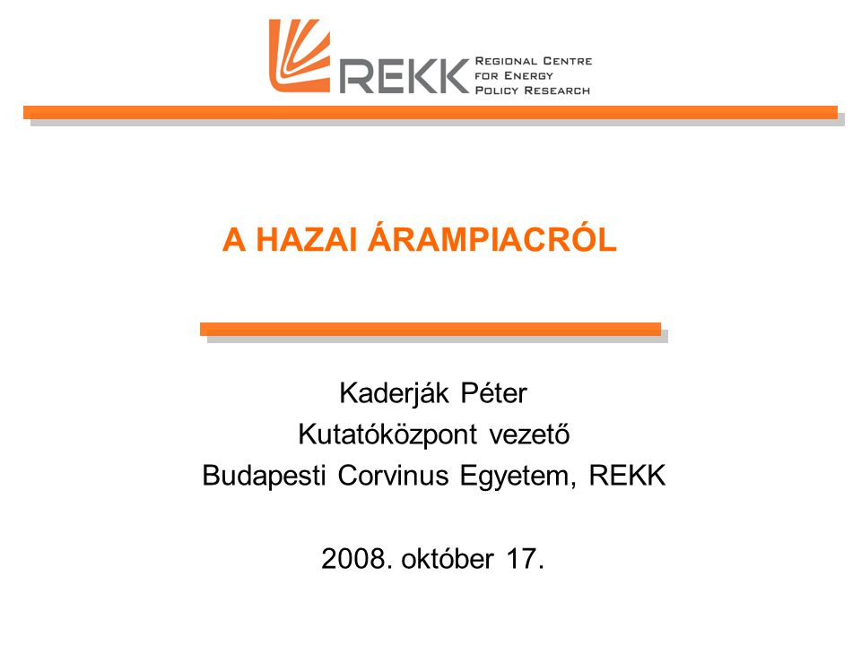 A HAZAI ÁRAMPIACRÓL Kaderják Péter Kutatóközpont vezető Budapesti Corvinus Egyetem, REKK 2008.