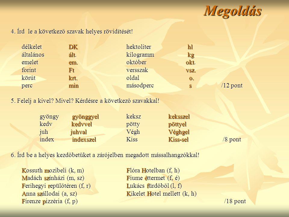 Megoldás 4. Írd le a következő szavak helyes rövidítését! délkelet DKhektoliter hl általános ált.kilogramm kg emelet em.október okt. forintFtversszak