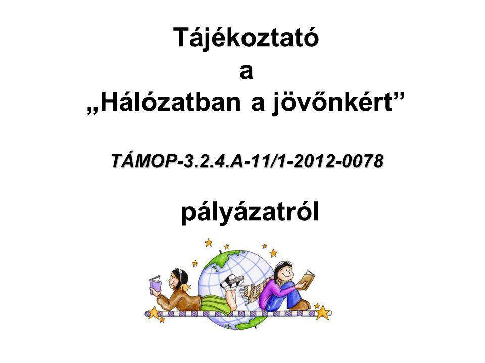 """TÁMOP-3.2.4.A-11/1-2012-0078 Tájékoztató a """"Hálózatban a jövőnkért TÁMOP-3.2.4.A-11/1-2012-0078 pályázatról"""
