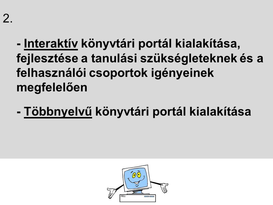2. - Interaktív könyvtári portál kialakítása, fejlesztése a tanulási szükségleteknek és a felhasználói csoportok igényeinek megfelelően - Többnyelvű k