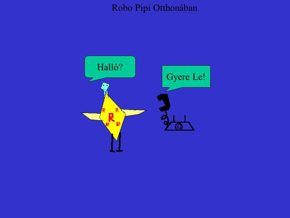 Robo Pipi Otthonában Gyere Le! Halló?