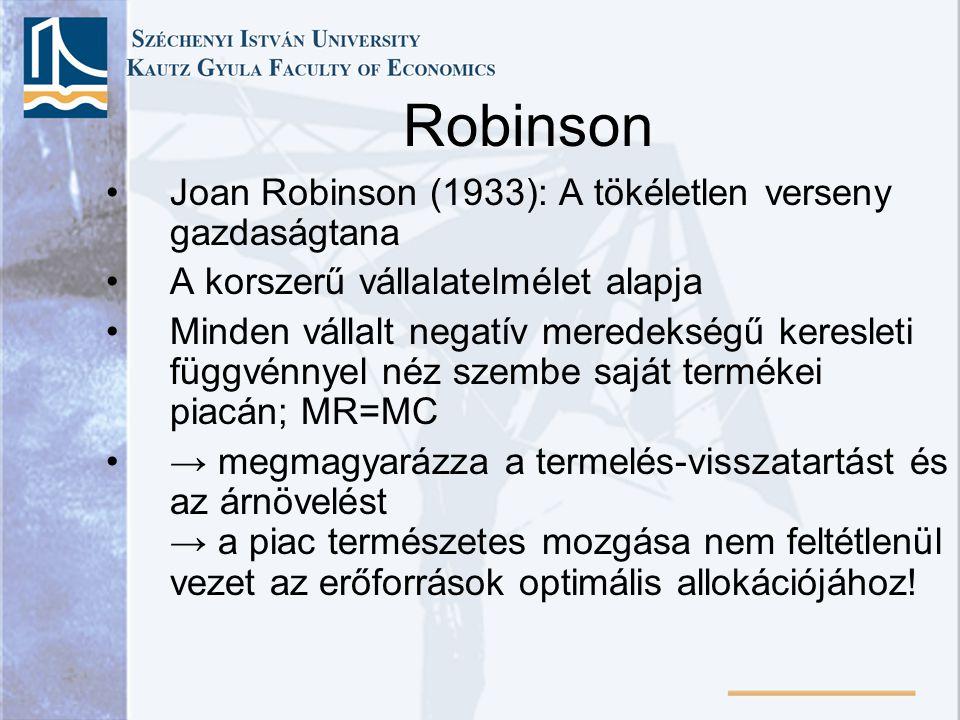 Robinson Joan Robinson (1933): A tökéletlen verseny gazdaságtana A korszerű vállalatelmélet alapja Minden vállalt negatív meredekségű keresleti függvénnyel néz szembe saját termékei piacán; MR=MC → megmagyarázza a termelés-visszatartást és az árnövelést → a piac természetes mozgása nem feltétlenül vezet az erőforrások optimális allokációjához!