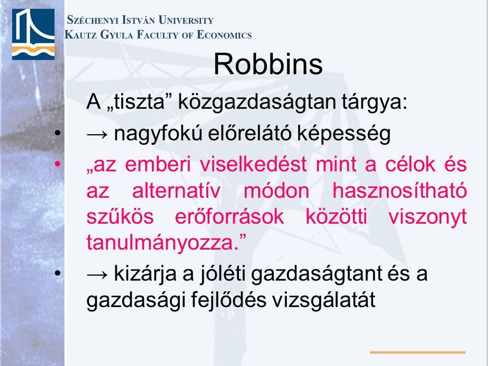 """Robbins A """"tiszta közgazdaságtan tárgya: → nagyfokú előrelátó képesség """"az emberi viselkedést mint a célok és az alternatív módon hasznosítható szűkös erőforrások közötti viszonyt tanulmányozza. → kizárja a jóléti gazdaságtant és a gazdasági fejlődés vizsgálatát"""