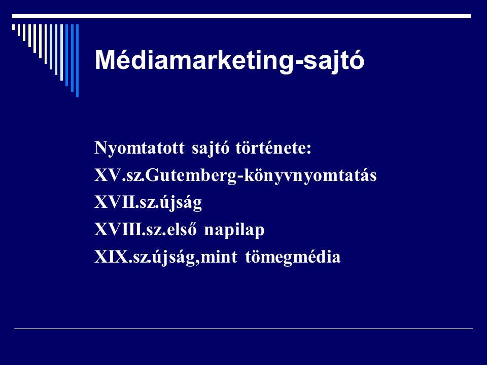 Médiamarketing-sajtó Nyomtatott sajtó története: XV.sz.Gutemberg-könyvnyomtatás XVII.sz.újság XVIII.sz.első napilap XIX.sz.újság,mint tömegmédia