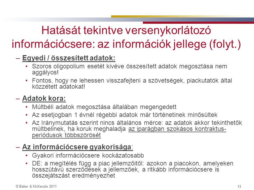 © Baker & McKenzie 2011 12 Hatását tekintve versenykorlátozó információcsere: az információk jellege –Stratégiailag fontos információ: Árra, mennyiségekre, de akár költségstruktúrára vagy keresletre vonatkozó információ is.