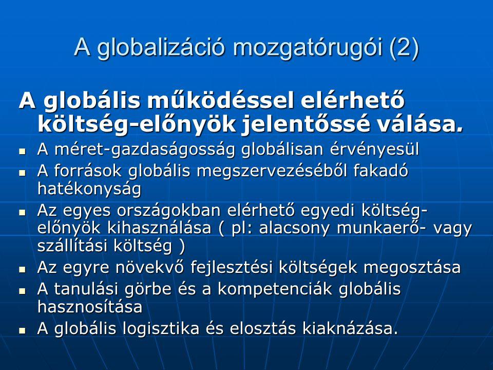 A globalizáció mozgatórugói (2) A globális működéssel elérhető költség-előnyök jelentőssé válása. A méret-gazdaságosság globálisan érvényesül A méret-