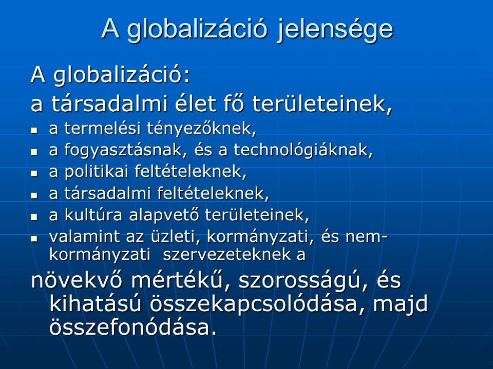A globalizáció mozgatórugói (3) A kormányok globalizációt segítő (vagy hátráltató) politikája Kereskedelempolitikai kedvezmények Kereskedelempolitikai kedvezmények A termékek és az infrastruktúra műszaki szabványait érintő politikák, amelyek a rendszerek összekapcsolhatóságát alapozzák meg, A termékek és az infrastruktúra műszaki szabványait érintő politikák, amelyek a rendszerek összekapcsolhatóságát alapozzák meg, A betelepülést támogató kormányzati politikák és szabályozás.