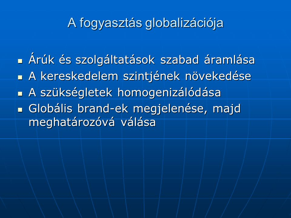 A fogyasztás globalizációja Árúk és szolgáltatások szabad áramlása Árúk és szolgáltatások szabad áramlása A kereskedelem szintjének növekedése A keres